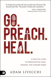 Go. Preach. Heal. - A Practical Guide to Demonstrating Signs, Wonders, and Kingdom Power ebook by Adam LiVecchi