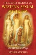 The Secret History of Western Sexual Mysticism ebook by Arthur Versluis