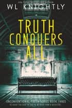 Truth Conquers All - Unconventional Truth Series, #3 ebook by WL Knightly