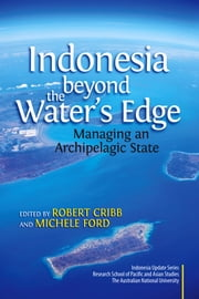Indonesia beyond the Water's Edge: Managing an Archipelagic State ebook by Robert Cribb,Michele Ford