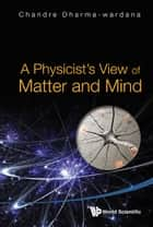 A Physicist's View of Matter and Mind ebook by Chandre Dharma-wardana