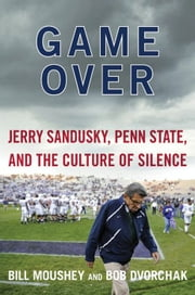 Game Over - Jerry Sandusky, Penn State, and the Cullture of Silence ebook by Bill Moushey,Robert Dvorchak