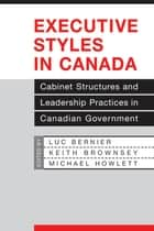 Executive Styles in Canada - Cabinet Structures and Leadership Practices in Canadian Government ebook by Luc Bernier, Keith Brownsey, Michael Howlett