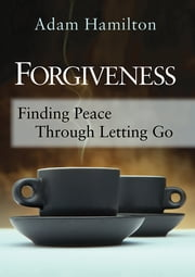 Forgiveness - Finding Peace Through Letting Go ebook by Adam Hamilton