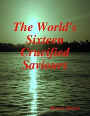 The World's Sixteen Crucified Saviours ebook by Kersey Graves