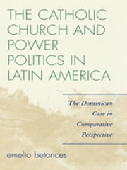 The Catholic Church and Power Politics in Latin America - The Dominican Case in Comparative Perspective ebook by Emelio Betances