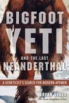 Bigfoot, Yeti, and the Last Neanderthal - A Geneticist's Search for Modern Apemen ebook by Bryan Sykes