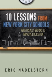 10 Lessons from New York City Schools - What Really Works to Improve Education ebook by Eric Nadelstern