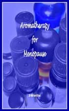 Aromatherapy for Menopause ebook by Miriam Kinai