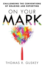 On Your Mark - Challenging the Conventions of Grading and Reporting ebook by Thomas R. Guskey