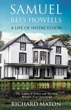 Samuel Rees Howells, A Life of Intercession - The Legacy of Prayer and Spiritual Warfare of an Intercessor ebook by Richard A. Maton, Paul Backholer, Mathew Backholer