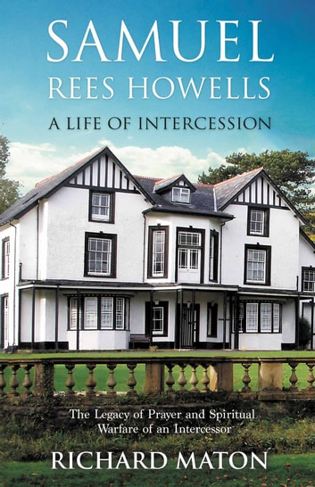 Samuel Rees Howells, A Life of Intercession - The Legacy of Prayer and Spiritual Warfare of an Intercessor e-kirjat by Richard A. Maton,Paul Backholer,Mathew Backholer