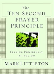 The Ten-Second Prayer Principle - Praying Powerfully as You Go ebook by Mark Littleton