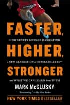 Faster, Higher, Stronger - How Sports Science Is Creating a New Generation of Superathletes--and What We Can Learn from Them ebook by Mark McClusky