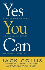 Yes You Can: Unlock the Power of Your Mind and Bring Meaning, Happiness and Prosperity to Your Life ebook by Jack Collis