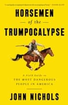 Horsemen of the Trumpocalypse - A Field Guide to the Most Dangerous People in America ebook by John Nichols