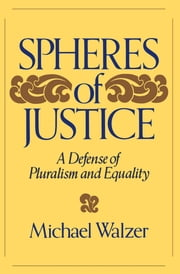 Spheres Of Justice - A Defense Of Pluralism And Equality ebook by Michael Walzer