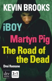 iBoy / Martyn Pig / The Road of the Dead - Roman ebook by Kevin Brooks, Uwe-Michael Gutzschhahn
