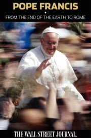 Pope Francis - From the End of the Earth to Rome ebook by Staff of The Wall Street Journal, The