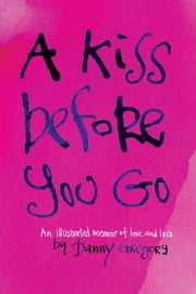 A Kiss Before You Go - An Illustrated Memoir of Love and Loss ebook by Danny Gregory