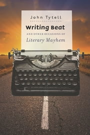 Writing Beat and Other Occasions of Literary Mayhem ebook by John Tytell