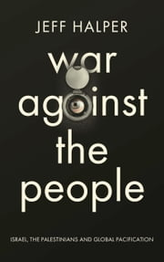 War Against the People - Israel, the Palestinians and Global Pacification ebook by Jeff Halper