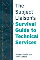 The Subject Liaison's Survival Guide to Technical Services ebook by Schmidt, Carstens