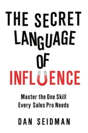 The Secret Language of Influence: Master the One Skill Every Sales Pro Needs - Master the One Skill Every Sales Pro Needs ebook by DAN SEIDMAN
