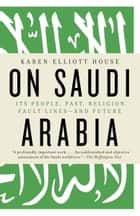 On Saudi Arabia ebook by Karen Elliott House