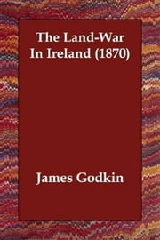 The Land-War In Ireland (1870) ebook by James Godkin