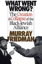 What Went Wrong? - The Creation & Collapse of the Black-Jewish Allia ebook by Murray Friedman