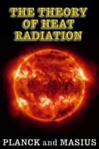 The Theory of Heat Radiation - (Illustrated - Full Scientific Notation) ebook by Max Planck