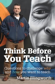 Think Before You Teach - Questions to challenge why and how you want to teach ebook by Martin Illingworth