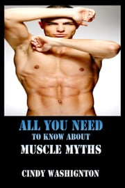 All You Need to Know About Muscle Myths ebook by Cindy Washington
