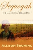 Sequoyah: The Man Behind the Legend ebook by Allison Bruning