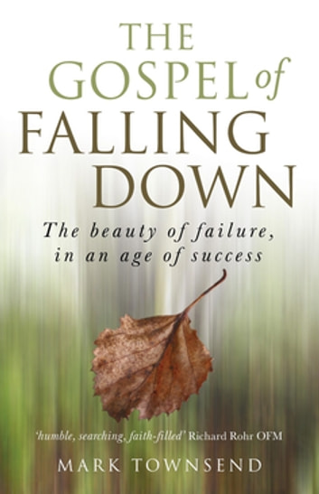 The Gospel of Falling Down: The Beauty Of Failure In An Age Of Success - The Beauty Of Failure In An Age Of Success ebook by Mark Townsend