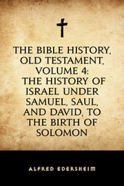 The Bible History, Old Testament, Volume 4: The History of Israel under Samuel, Saul, and David, to the Birth of Solomon ebook by Alfred Edersheim