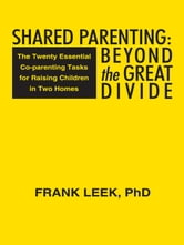 Shared Parenting: Beyond the Great Divide - The Twenty Essential Co-parenting Tasks for Raising Children in Two Homes ebook by Frank Leek, PhD