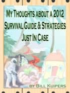 My Thoughts about a 2012 Survival Guide & Strategies Just In Case ebook by Bill Kuipers
