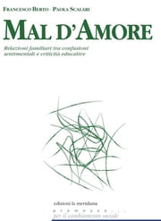Mal d'amore. Relazioni familiari tra confusioni sentimentali e criticità educative ebook by Francesco Berto, Paola Scalari