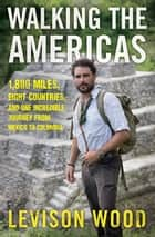 Walking the Americas - 1,800 Miles, Eight Countries, and One Incredible Journey from Mexico to Colombia ebook by Levison Wood