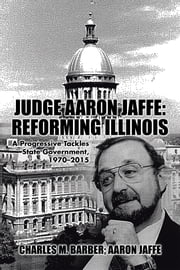 Judge Aaron Jaffe: Reforming Illinois - A Progressive Tackles State Government,19702015 ebook by Charles M. Barber,Aaron Jaffe
