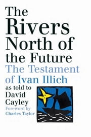 The Rivers North of the Future ebook by David Cayley,Charles Taylor