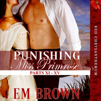 Punishing Miss Primrose, Parts XI - XV - A Wickedly Hot Historical Romance (Red Chrysanthemum Boxset Book 3) audiobook by Em Brown