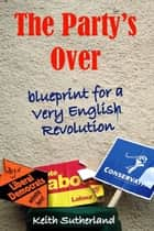 The Party's Over - Blueprint for a Very English Revolution ebook by Keith Sutherland