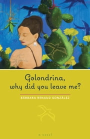 Golondrina, why did you leave me? - A Novel ebook by Bárbara  Renaud González