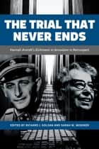 The TrialThat Never Ends - Hannah Arendt's 'Eichmann in Jerusalelm' in Retrospect ebook by Richard J. Golsan, Sarah  Misemer