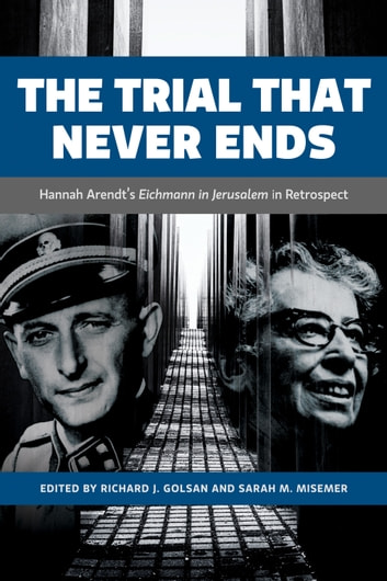 The Trial That Never Ends - Hannah Arendt's 'Eichmann in Jerusalem' in Retrospect ebook by