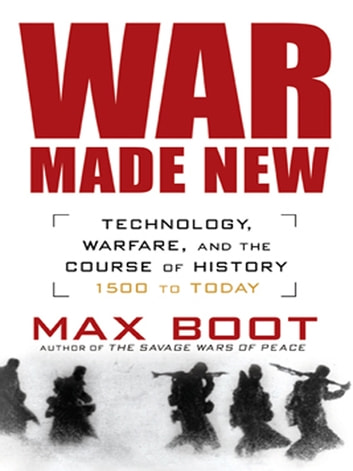 War Made New - Weapons, Warriors, and the Making of the Modern World ebook by Max Boot