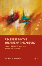 Reassessing the Theatre of the Absurd - Camus, Beckett, Ionesco, Genet, and Pinter ebook by M. Bennett
